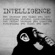 intelligence not because you think you know everything withoug questioning but rather because you question everything you think you know