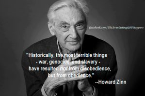 historically, the most terrible things -war, genocide and slavery- have resulted not from disobedience, but from obediance. howard zinn